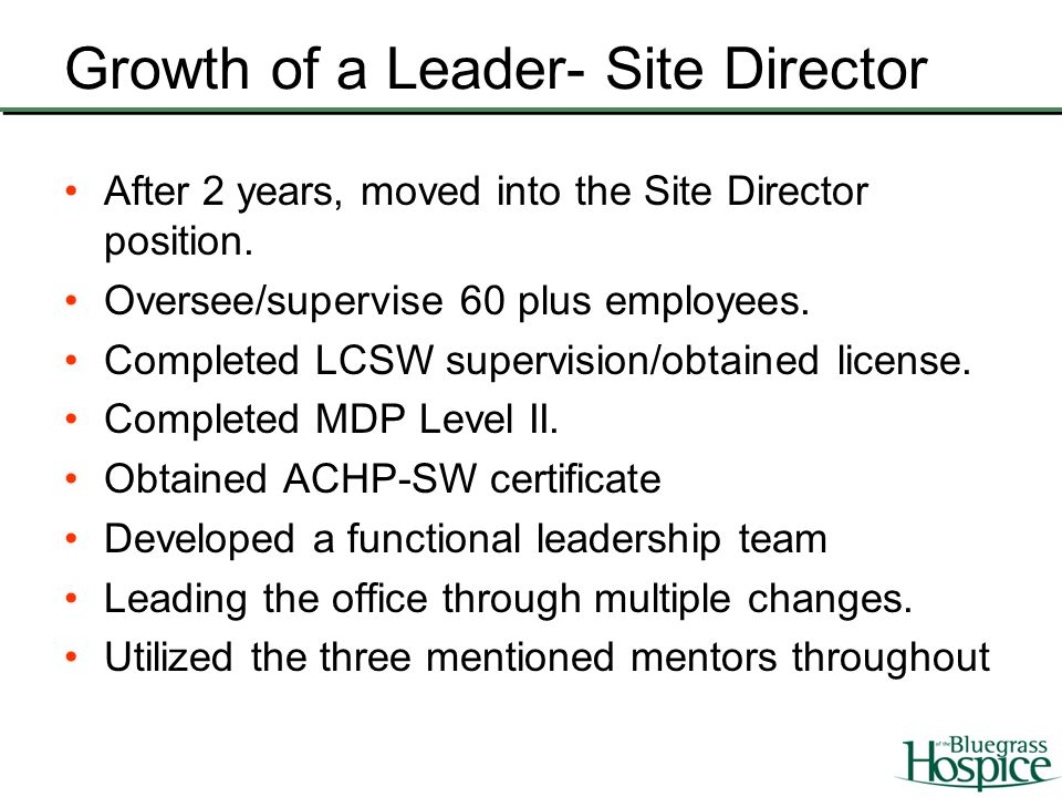 Growth of a Leader- Site Director After 2 years, moved into the Site Director position. Oversee/supervise 60 plus employees. Completed LCSW supervisio