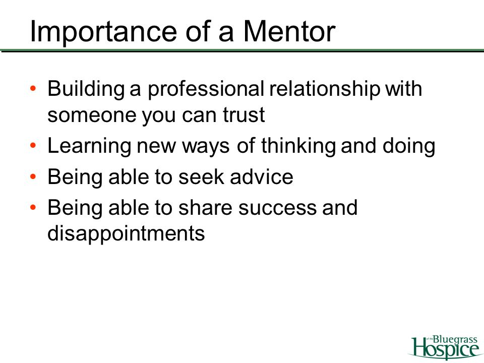 Importance of a Mentor Building a professional relationship with someone you can trust Learning new ways of thinking and doing Being able to seek advi