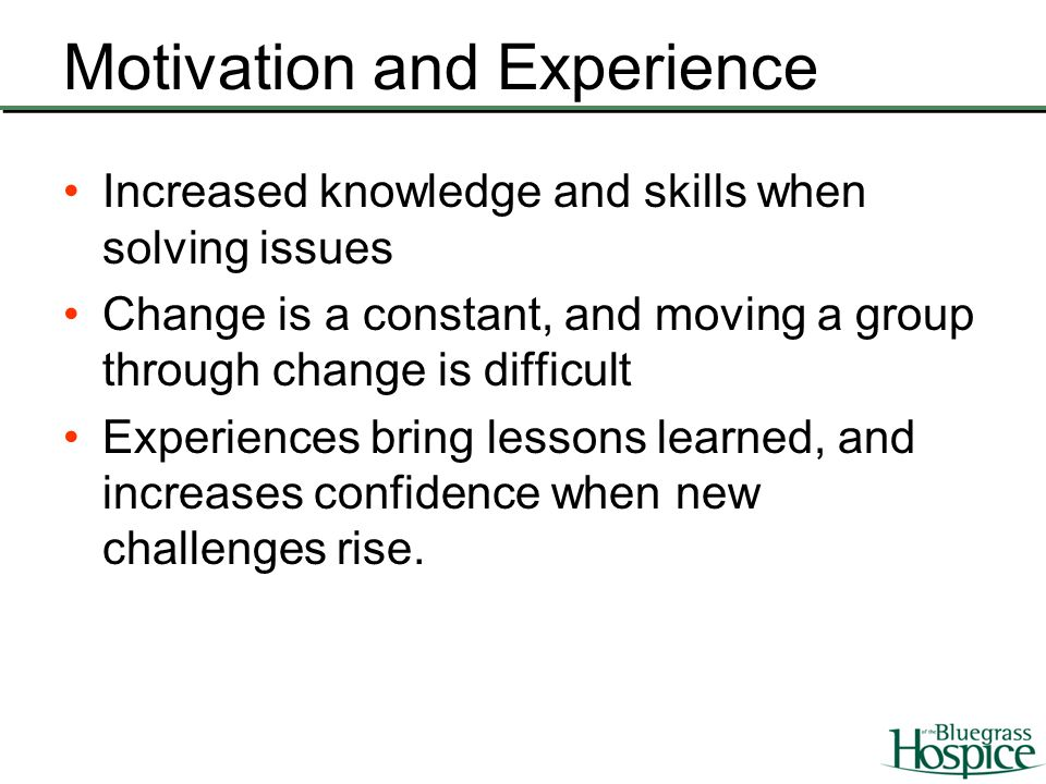 Motivation and Experience Increased knowledge and skills when solving issues Change is a constant, and moving a group through change is difficult Expe