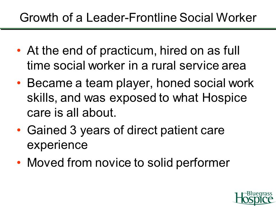 Growth of a Leader-Frontline Social Worker At the end of practicum, hired on as full time social worker in a rural service area Became a team player,