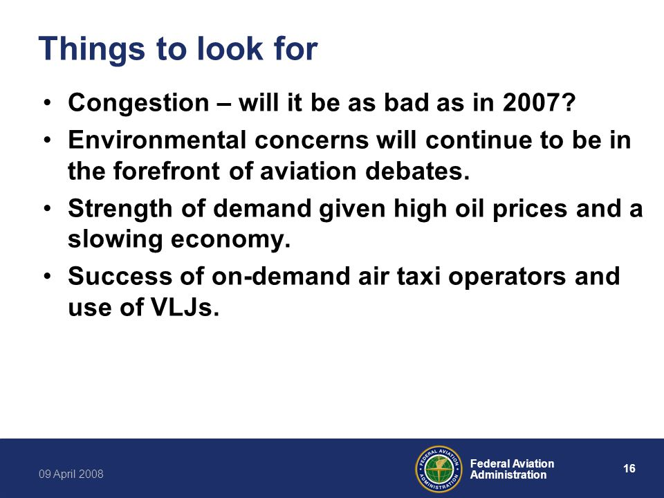 16 Federal Aviation Administration 09 April 2008 Things to look for Congestion – will it be as bad as in 2007.