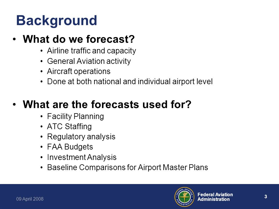 4 Federal Aviation Administration 09 April 2008 General Aviation Trends 2000-07 Modest growth in fleet and hours –Total fleet growth of 6.4% (13,500 A/C) Turbo Jet A/C up 41% to 11,000; Piston A/C flat –Hours up 3.1% Turbo Jets 66% higher; Pistons (including rotorcraft) down 13.3% Activity down –Ops at FAA and Contract Towers down 16.9% –Instrument Ops down 19.5% –En Route A/C Handled down 5.1% Sales and Deliveries growing since 2003 –Jet sales up 83%; piston sales up 62% –Jet deliveries up 112%; piston deliveries up 37%