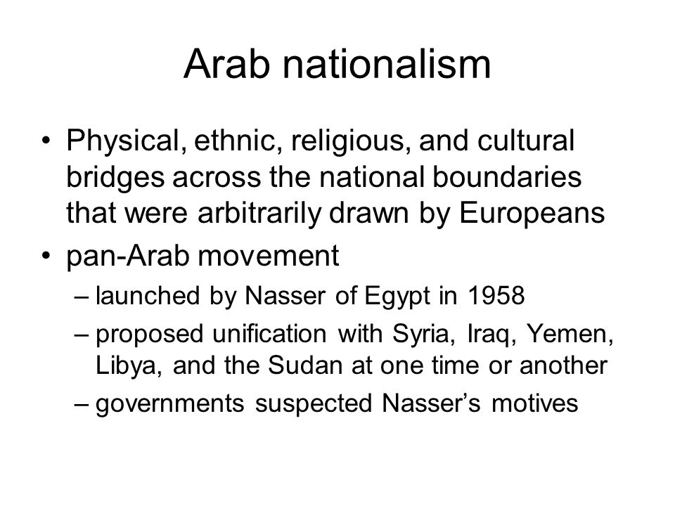 Arab nationalism Physical, ethnic, religious, and cultural bridges across the national boundaries that were arbitrarily drawn by Europeans pan-Arab mo