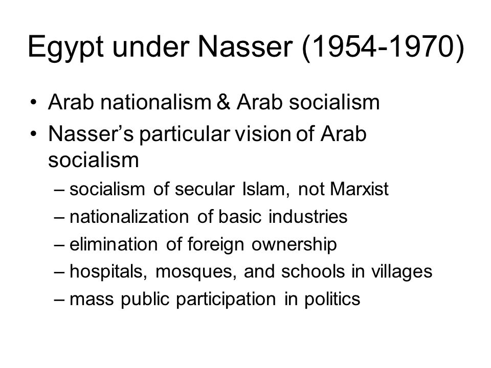 Egypt under Nasser (1954-1970) Arab nationalism & Arab socialism Nasser's particular vision of Arab socialism –socialism of secular Islam, not Marxist –nationalization of basic industries –elimination of foreign ownership –hospitals, mosques, and schools in villages –mass public participation in politics