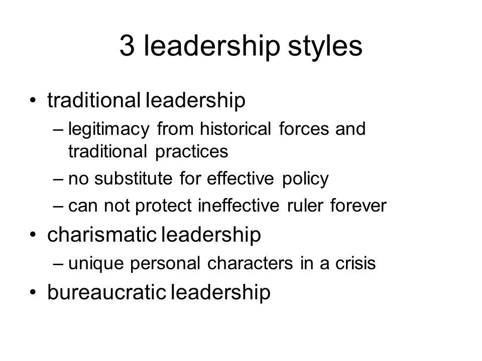 3 leadership styles traditional leadership –legitimacy from historical forces and traditional practices –no substitute for effective policy –can not protect ineffective ruler forever charismatic leadership –unique personal characters in a crisis bureaucratic leadership