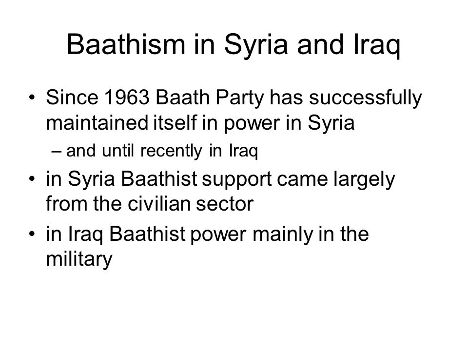 Baathism in Syria and Iraq Since 1963 Baath Party has successfully maintained itself in power in Syria –and until recently in Iraq in Syria Baathist support came largely from the civilian sector in Iraq Baathist power mainly in the military