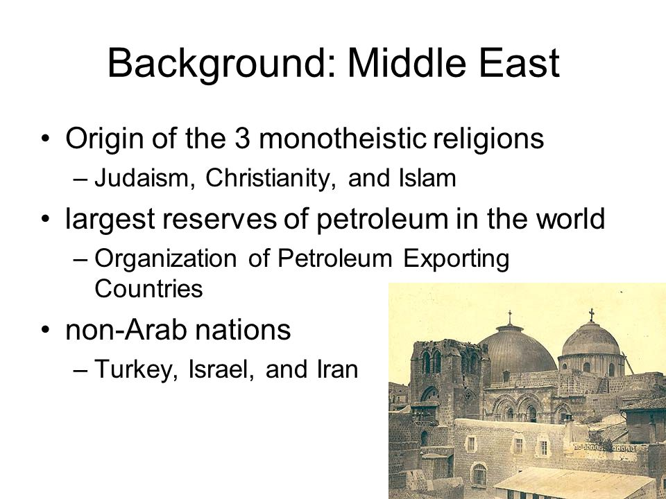 Background: Middle East Origin of the 3 monotheistic religions –Judaism, Christianity, and Islam largest reserves of petroleum in the world –Organization of Petroleum Exporting Countries non-Arab nations –Turkey, Israel, and Iran