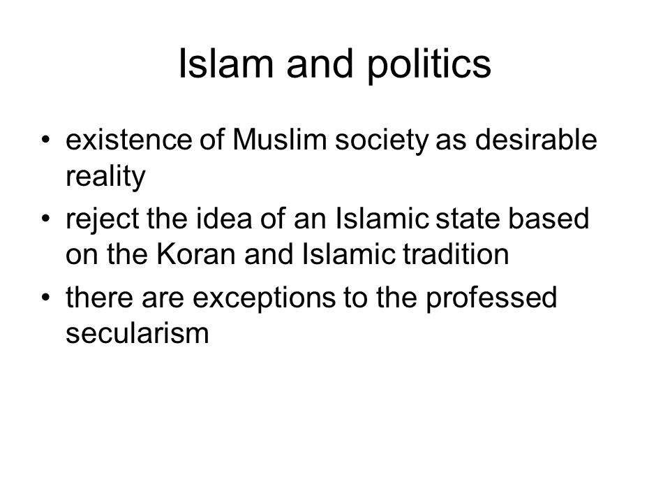Islam and politics existence of Muslim society as desirable reality reject the idea of an Islamic state based on the Koran and Islamic tradition there are exceptions to the professed secularism
