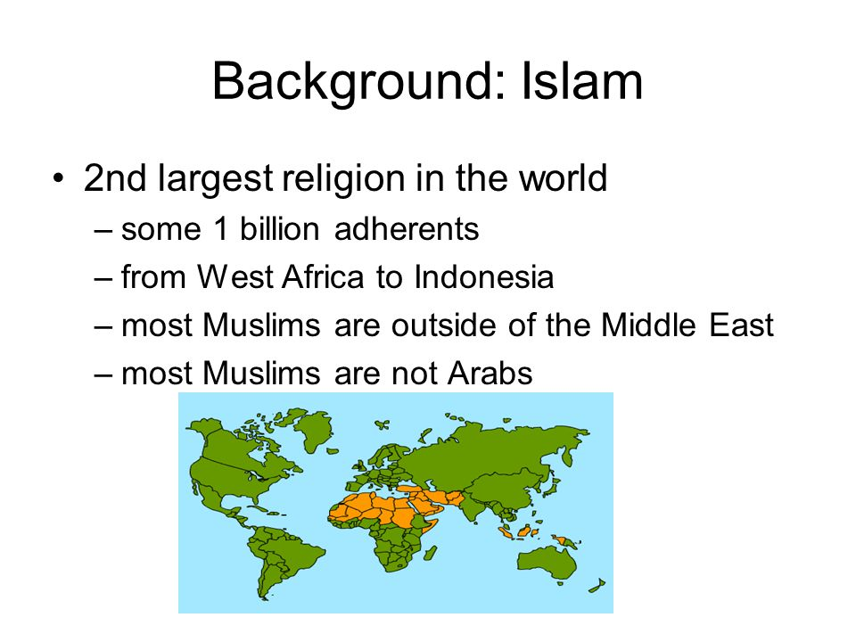 Background: Islam 2nd largest religion in the world –some 1 billion adherents –from West Africa to Indonesia –most Muslims are outside of the Middle E