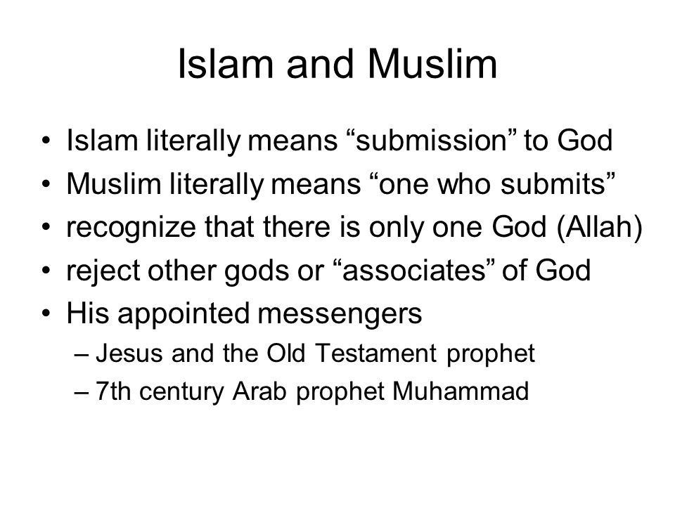 """Islam and Muslim Islam literally means """"submission"""" to God Muslim literally means """"one who submits"""" recognize that there is only one God (Allah) rejec"""