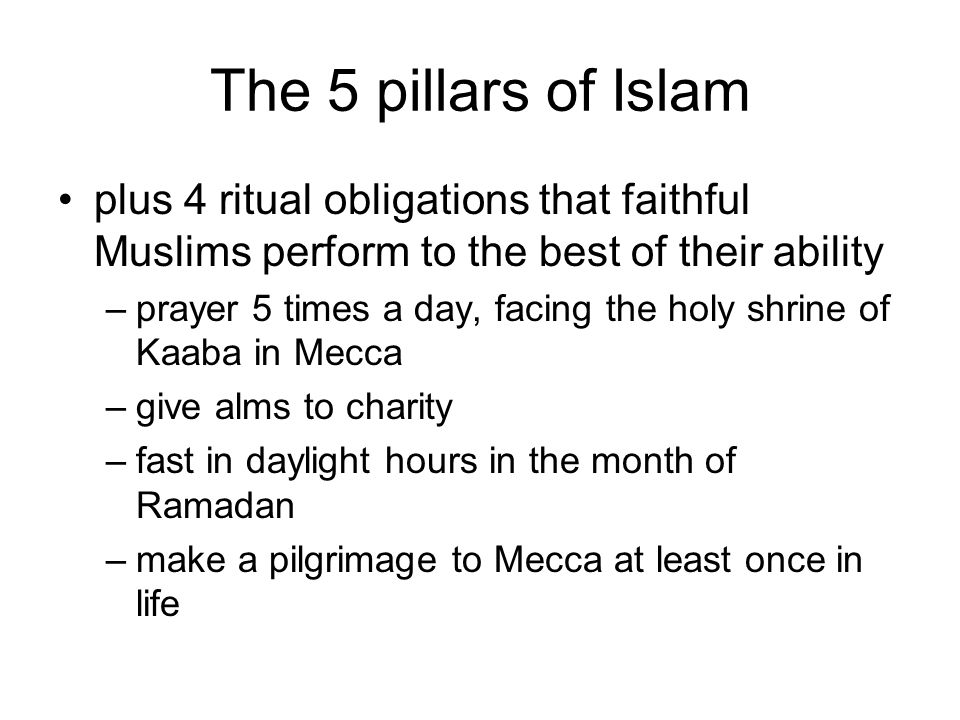 The 5 pillars of Islam plus 4 ritual obligations that faithful Muslims perform to the best of their ability –prayer 5 times a day, facing the holy shrine of Kaaba in Mecca –give alms to charity –fast in daylight hours in the month of Ramadan –make a pilgrimage to Mecca at least once in life
