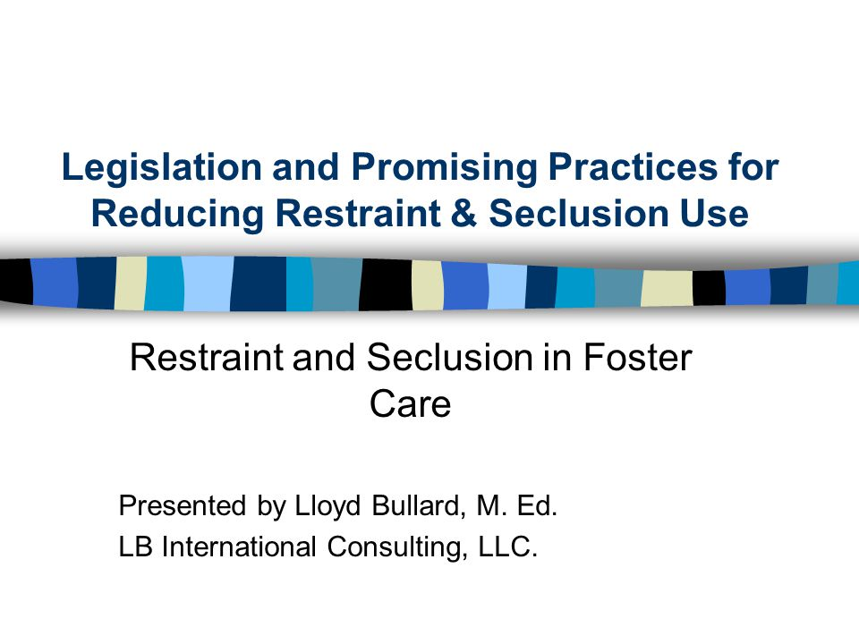 Legislation and Promising Practices for Reducing Restraint & Seclusion Use Restraint and Seclusion in Foster Care Presented by Lloyd Bullard, M.
