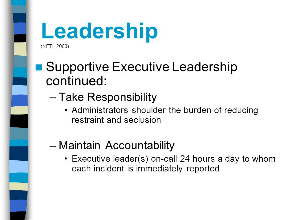 Leadership (NETI, 2003) Supportive Executive Leadership continued: –Take Responsibility Administrators shoulder the burden of reducing restraint and seclusion –Maintain Accountability Executive leader(s) on-call 24 hours a day to whom each incident is immediately reported