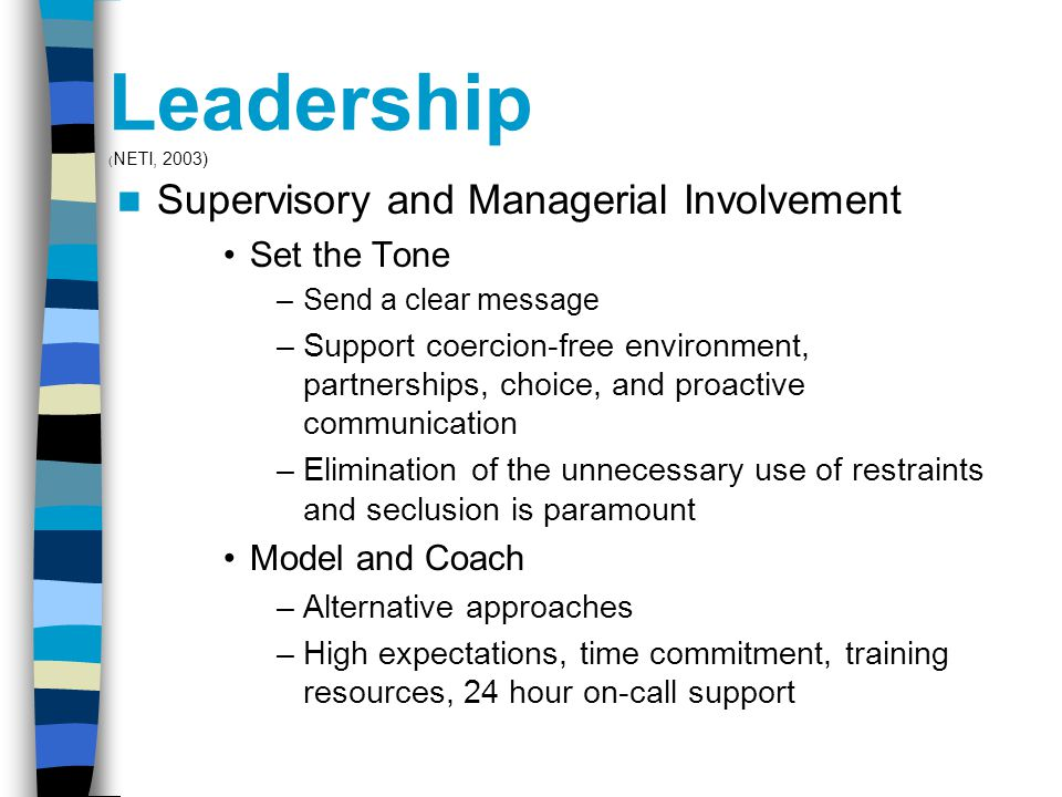 Leadership ( NETI, 2003) Supervisory and Managerial Involvement Set the Tone –Send a clear message –Support coercion-free environment, partnerships, choice, and proactive communication –Elimination of the unnecessary use of restraints and seclusion is paramount Model and Coach –Alternative approaches –High expectations, time commitment, training resources, 24 hour on-call support