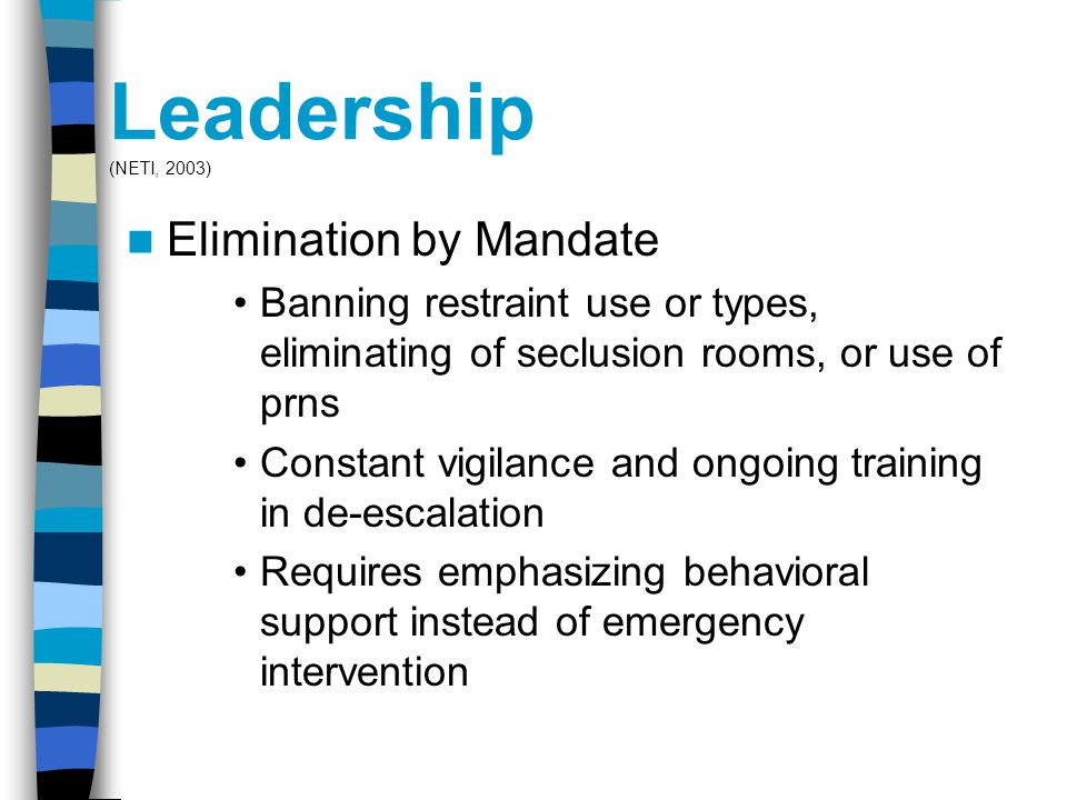 Leadership (NETI, 2003) Elimination by Mandate Banning restraint use or types, eliminating of seclusion rooms, or use of prns Constant vigilance and ongoing training in de-escalation Requires emphasizing behavioral support instead of emergency intervention