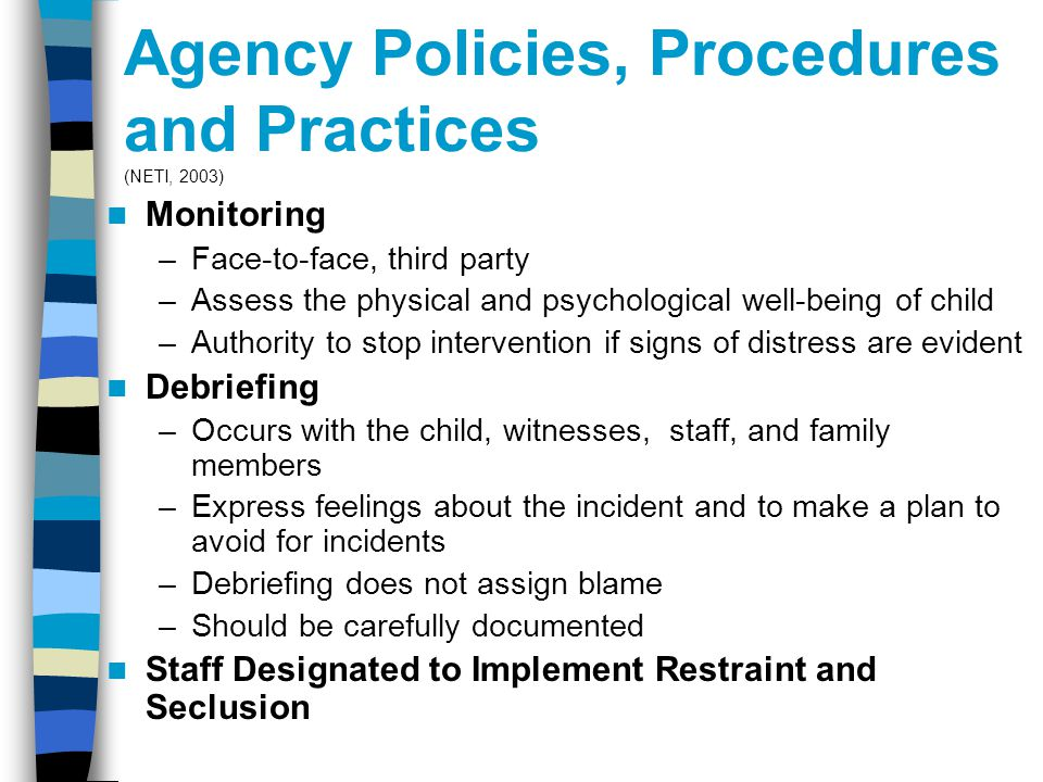 Agency Policies, Procedures and Practices (NETI, 2003) Monitoring –Face-to-face, third party –Assess the physical and psychological well-being of child –Authority to stop intervention if signs of distress are evident Debriefing –Occurs with the child, witnesses, staff, and family members –Express feelings about the incident and to make a plan to avoid for incidents –Debriefing does not assign blame –Should be carefully documented Staff Designated to Implement Restraint and Seclusion