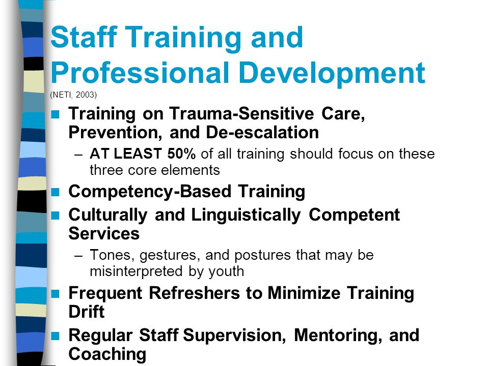 Staff Training and Professional Development (NETI, 2003) Training on Trauma-Sensitive Care, Prevention, and De-escalation –AT LEAST 50% of all training should focus on these three core elements Competency-Based Training Culturally and Linguistically Competent Services –Tones, gestures, and postures that may be misinterpreted by youth Frequent Refreshers to Minimize Training Drift Regular Staff Supervision, Mentoring, and Coaching