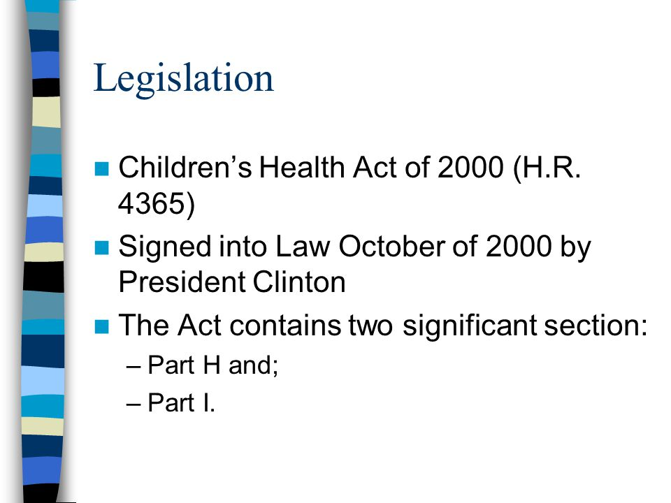 Children's Health Act of 2000 Part H - applies to public and private general hospitals, nursing facilities, intermediate care facilities, or other health care facilities Part I – applies to public and private non-medical, community-based facilities for youth (as defined by the secretary)