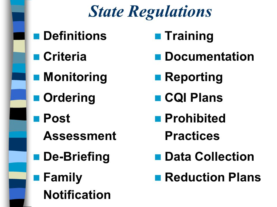 State Regulations Definitions Criteria Monitoring Ordering Post Assessment De-Briefing Family Notification Training Documentation Reporting CQI Plans Prohibited Practices Data Collection Reduction Plans
