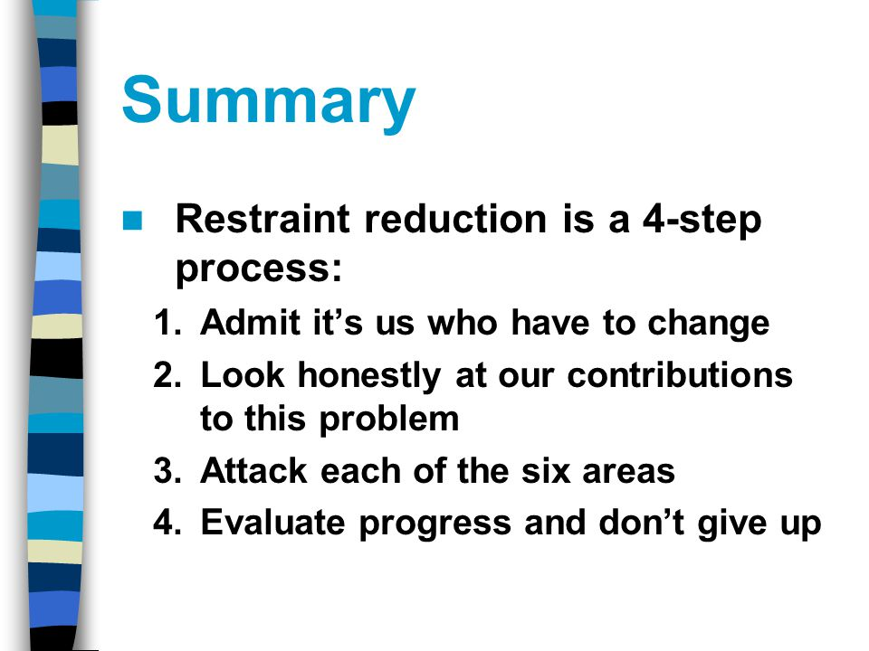 Summary Restraint reduction is a 4-step process: 1.Admit it's us who have to change 2.Look honestly at our contributions to this problem 3.Attack each of the six areas 4.Evaluate progress and don't give up