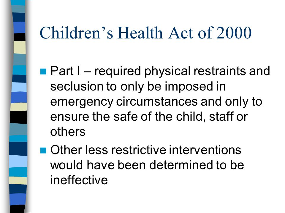 Children's Health Act 2000 Restraints or seclusion are imposed only by an individual trained and certified by state recognized body (as defined by the secretary) Interim Procedures – Supervisory or senior staff with training in restraint and seclusion who is competent to conduct a face-to-face assessment (as defined by the secertary) Supervisor or senior staff continues to monitor the situation for the duration of the restraint or seclusion Secretary 6 months to develop standards/States 1 year to develop standards once the Federal standards are implemented