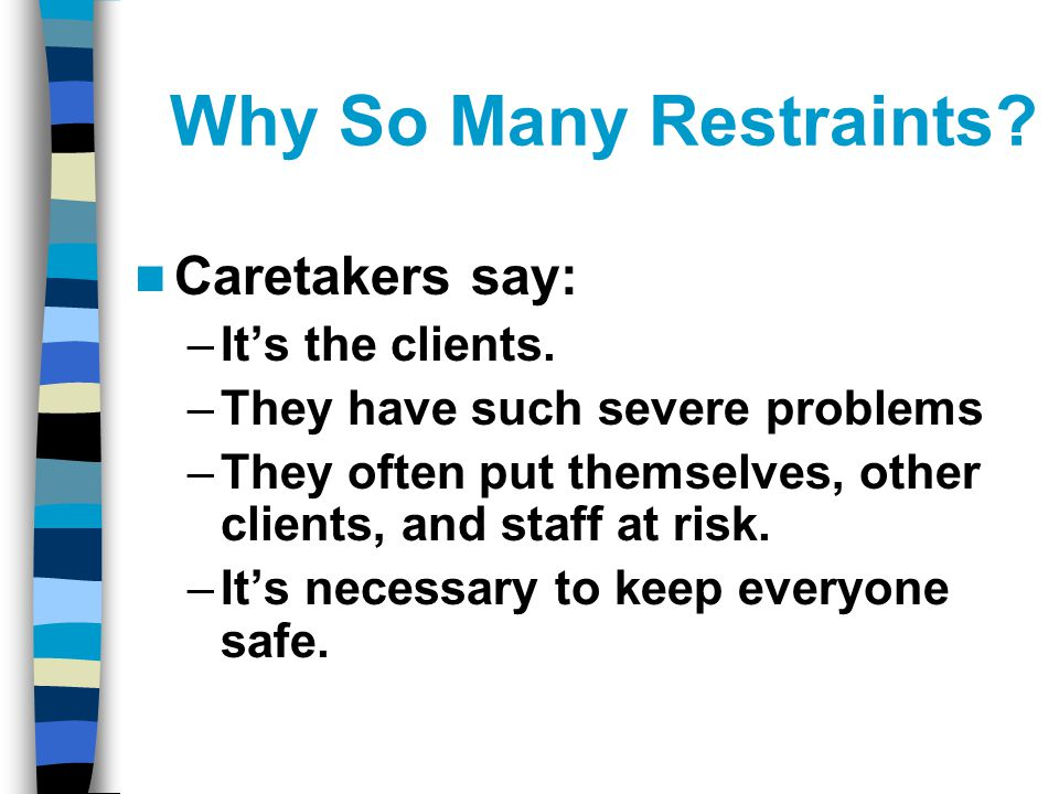 Why So Many Restraints. Caretakers say: –It's the clients.