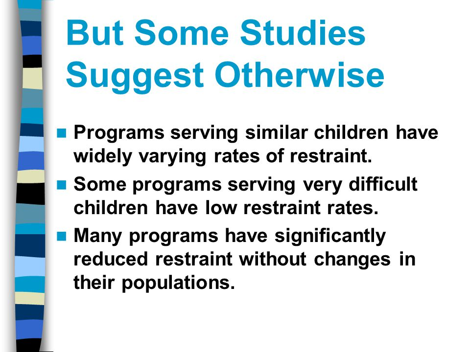 But Some Studies Suggest Otherwise Programs serving similar children have widely varying rates of restraint.