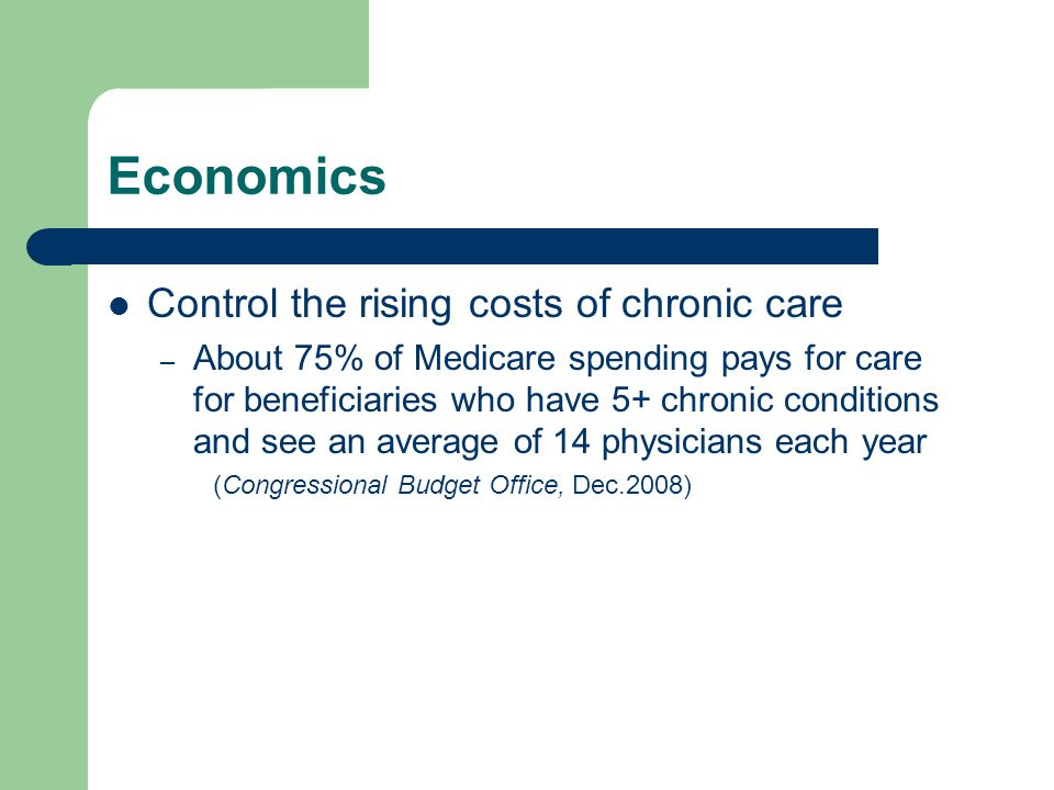 Economics Control the rising costs of chronic care – About 75% of Medicare spending pays for care for beneficiaries who have 5+ chronic conditions and