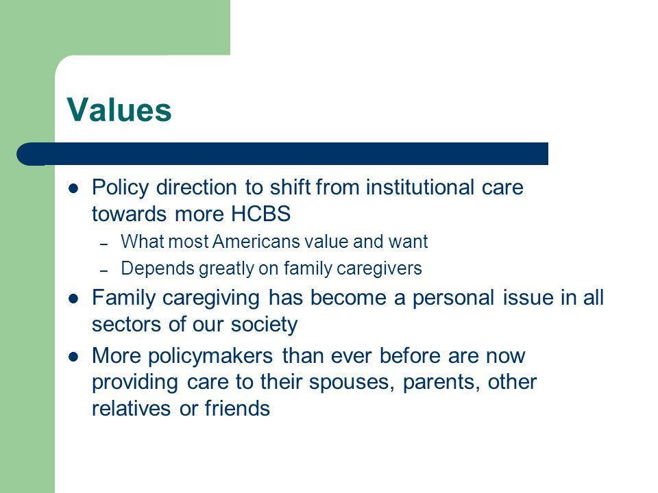 Values Policy direction to shift from institutional care towards more HCBS – What most Americans value and want – Depends greatly on family caregivers
