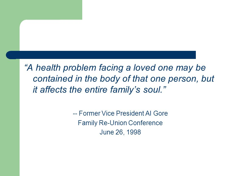 A health problem facing a loved one may be contained in the body of that one person, but it affects the entire family's soul. -- Former Vice President Al Gore Family Re-Union Conference June 26, 1998