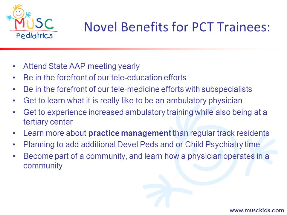 www.musckids.com Novel Benefits for PCT Trainees: Attend State AAP meeting yearly Be in the forefront of our tele-education efforts Be in the forefront of our tele-medicine efforts with subspecialists Get to learn what it is really like to be an ambulatory physician Get to experience increased ambulatory training while also being at a tertiary center Learn more about practice management than regular track residents Planning to add additional Devel Peds and or Child Psychiatry time Become part of a community, and learn how a physician operates in a community