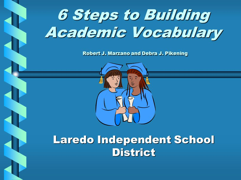 6 Steps to Building Academic Vocabulary Robert J. Marzano and Debra J. Pikening Laredo Independent School District