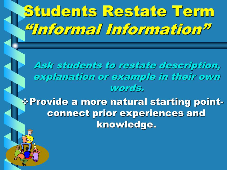 Students Restate Term Informal Information Ask students to restate description, explanation or example in their own words.