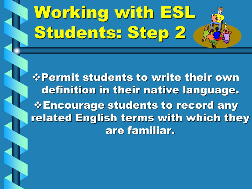 Working with ESL Students: Step 2  Permit students to write their own definition in their native language.  Encourage students to record any related