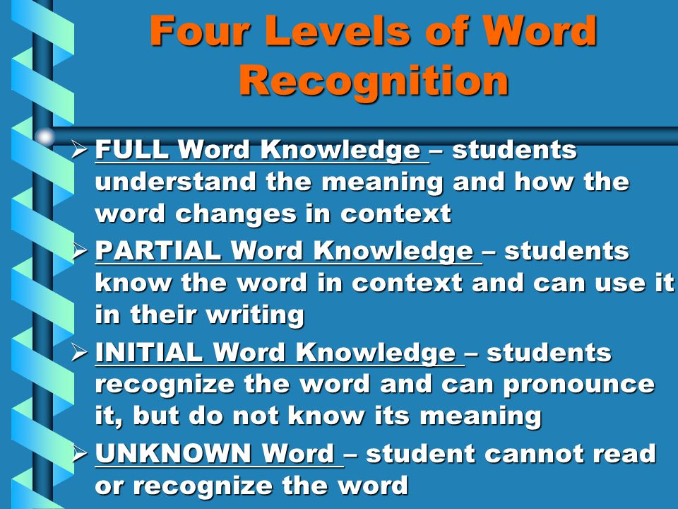 Four Levels of Word Recognition  FULL Word Knowledge – students understand the meaning and how the word changes in context  PARTIAL Word Knowledge – students know the word in context and can use it in their writing  INITIAL Word Knowledge – students recognize the word and can pronounce it, but do not know its meaning  UNKNOWN Word – student cannot read or recognize the word