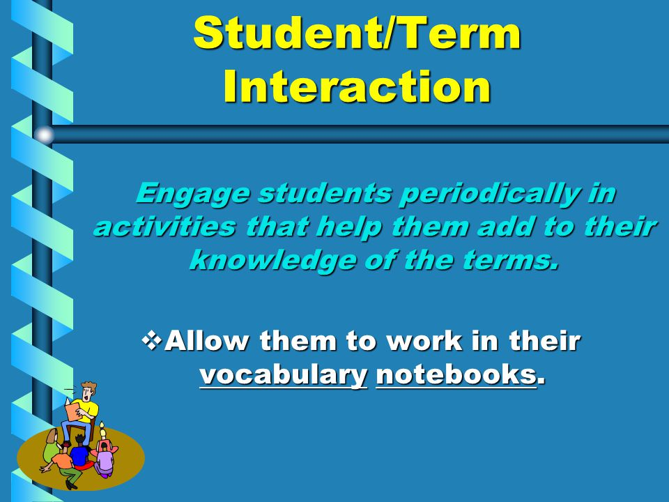 Student/Term Interaction Engage students periodically in activities that help them add to their knowledge of the terms.