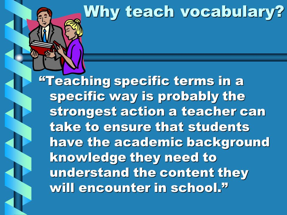 "Why teach vocabulary? ""Teaching specific terms in a specific way is probably the strongest action a teacher can take to ensure that students have the"