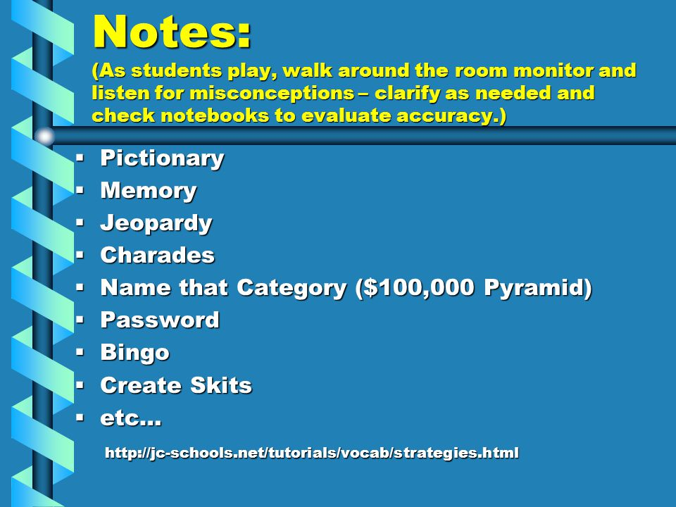 Notes: (As students play, walk around the room monitor and listen for misconceptions – clarify as needed and check notebooks to evaluate accuracy.)  Pictionary  Memory  Jeopardy  Charades  Name that Category ($100,000 Pyramid)  Password  Bingo  Create Skits  etc… http://jc-schools.net/tutorials/vocab/strategies.html http://jc-schools.net/tutorials/vocab/strategies.html