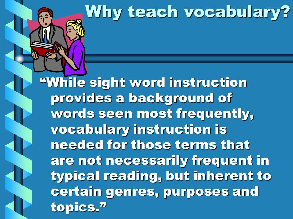 "Why teach vocabulary? ""While sight word instruction provides a background of words seen most frequently, vocabulary instruction is needed for those te"