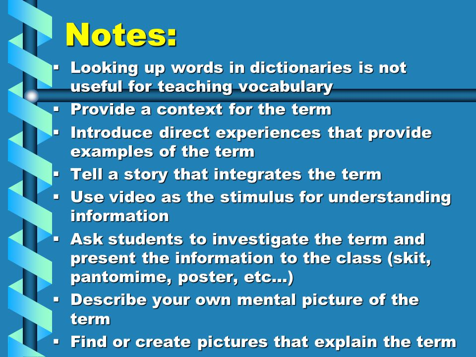 Notes:  Looking up words in dictionaries is not useful for teaching vocabulary  Provide a context for the term  Introduce direct experiences that provide examples of the term  Tell a story that integrates the term  Use video as the stimulus for understanding information  Ask students to investigate the term and present the information to the class (skit, pantomime, poster, etc…)  Describe your own mental picture of the term  Find or create pictures that explain the term