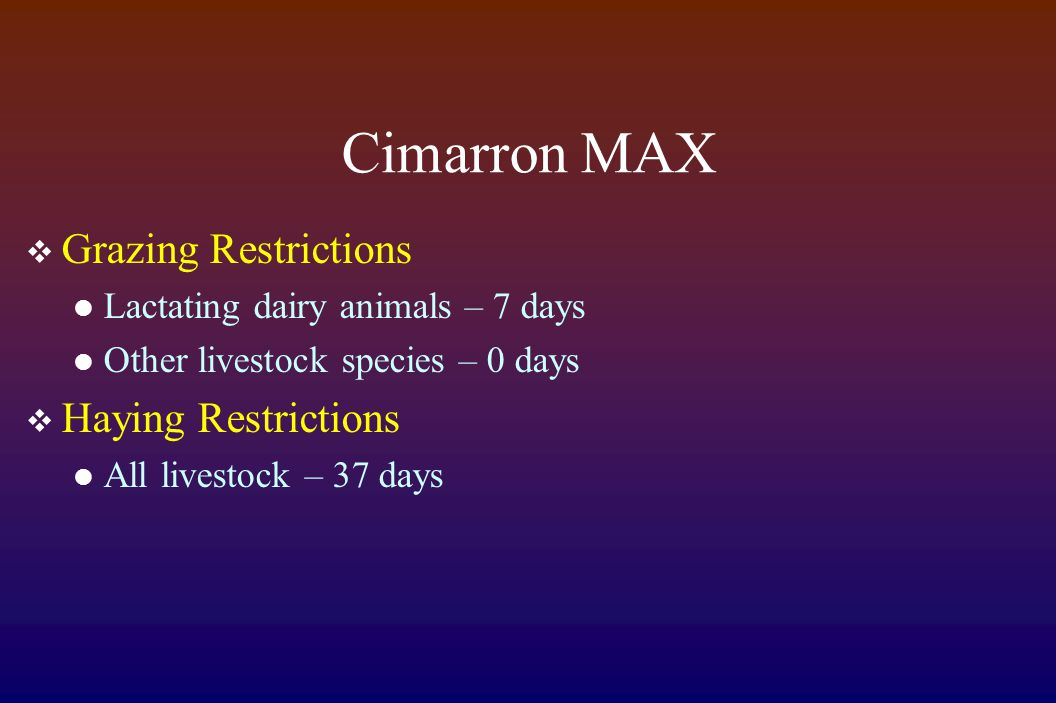 Cimarron MAX  Grazing Restrictions Lactating dairy animals – 7 days Other livestock species – 0 days  Haying Restrictions All livestock – 37 days
