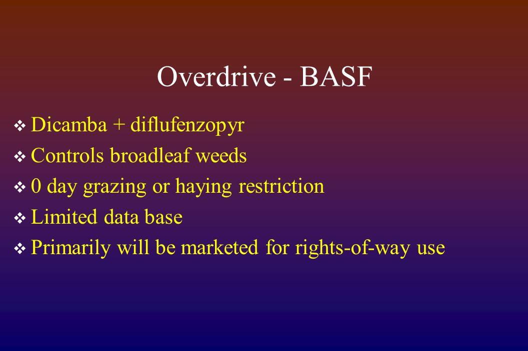 Overdrive - BASF  Dicamba + diflufenzopyr  Controls broadleaf weeds  0 day grazing or haying restriction  Limited data base  Primarily will be marketed for rights-of-way use