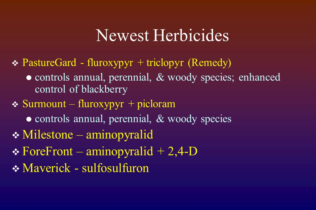 Newest Herbicides  PastureGard - fluroxypyr + triclopyr (Remedy) controls annual, perennial, & woody species; enhanced control of blackberry  Surmount – fluroxypyr + picloram controls annual, perennial, & woody species  Milestone – aminopyralid  ForeFront – aminopyralid + 2,4-D  Maverick - sulfosulfuron