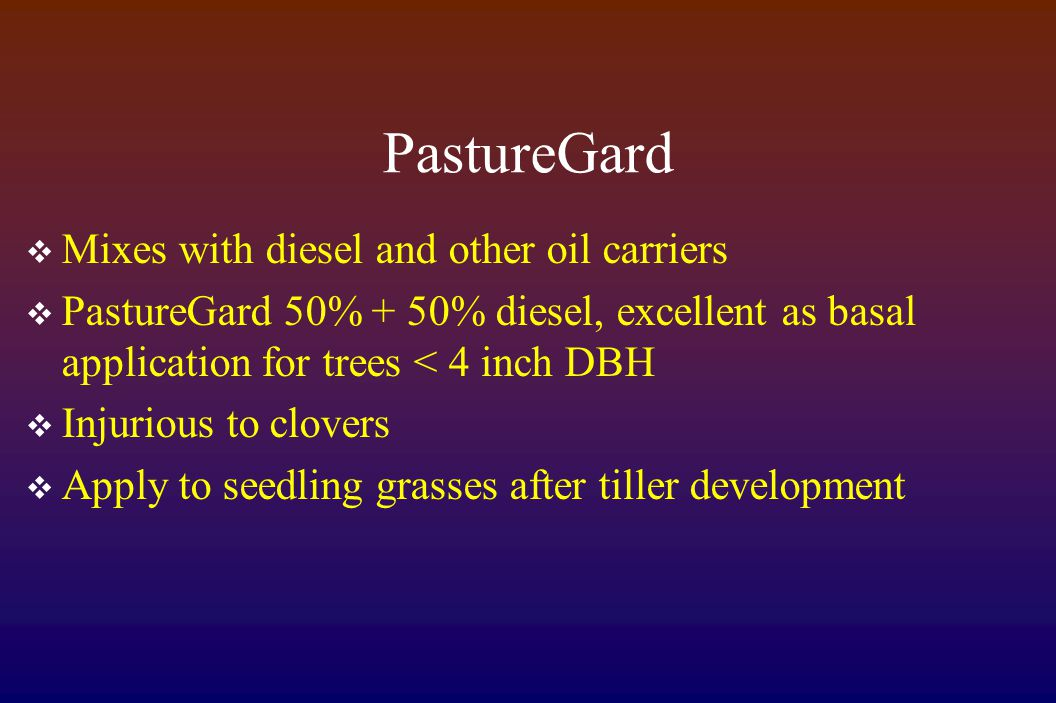 PastureGard  Mixes with diesel and other oil carriers  PastureGard 50% + 50% diesel, excellent as basal application for trees < 4 inch DBH  Injurious to clovers  Apply to seedling grasses after tiller development
