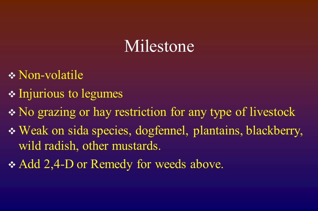 Milestone  Non-volatile  Injurious to legumes  No grazing or hay restriction for any type of livestock  Weak on sida species, dogfennel, plantains, blackberry, wild radish, other mustards.