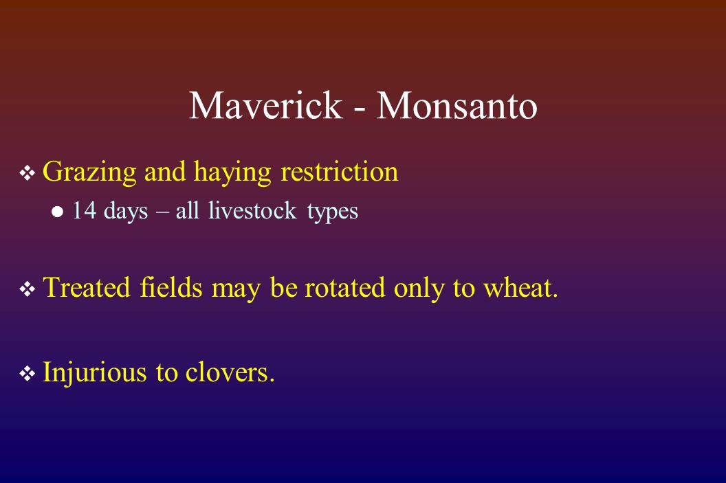 Maverick - Monsanto  Grazing and haying restriction 14 days – all livestock types  Treated fields may be rotated only to wheat.