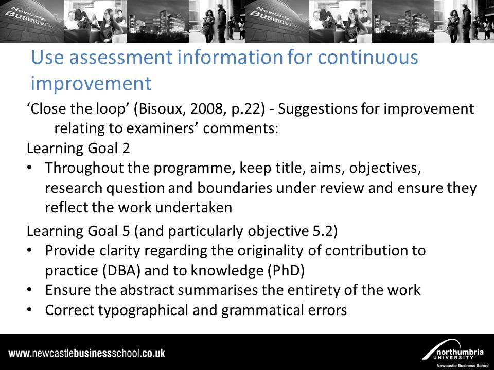 Use assessment information for continuous improvement 'Close the loop' (Bisoux, 2008, p.22) - Suggestions for improvement relating to examiners' comments: Learning Goal 2 Throughout the programme, keep title, aims, objectives, research question and boundaries under review and ensure they reflect the work undertaken Learning Goal 5 (and particularly objective 5.2) Provide clarity regarding the originality of contribution to practice (DBA) and to knowledge (PhD) Ensure the abstract summarises the entirety of the work Correct typographical and grammatical errors