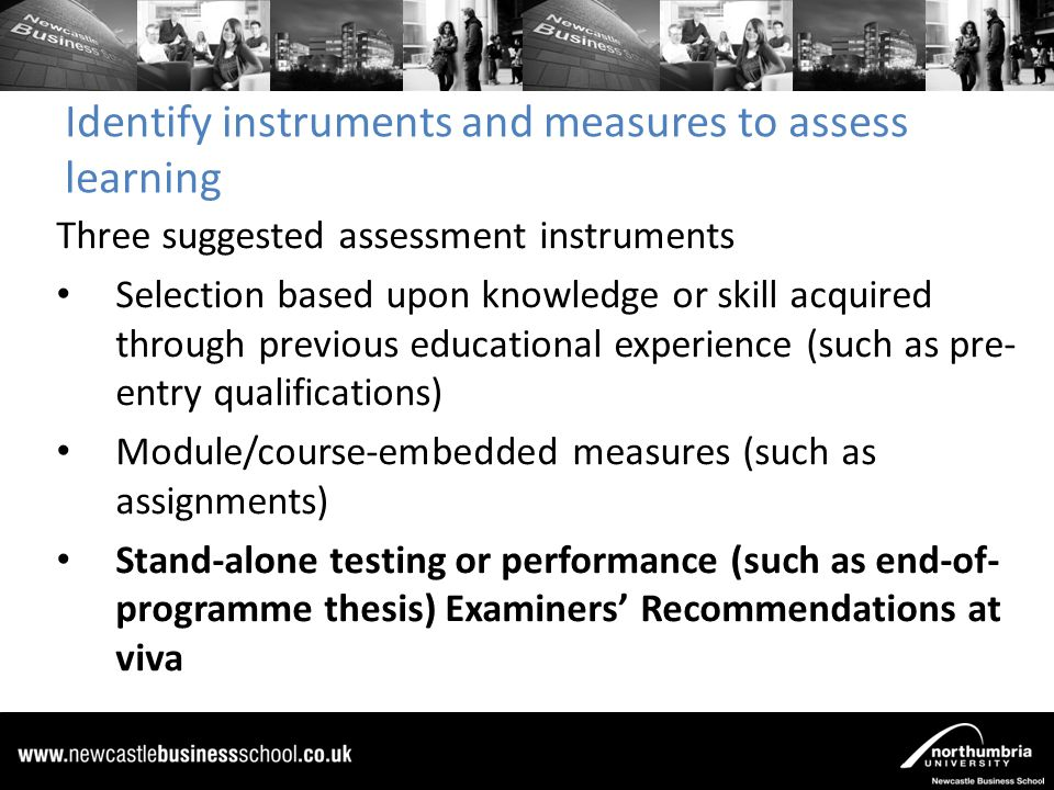 Identify instruments and measures to assess learning Three suggested assessment instruments Selection based upon knowledge or skill acquired through previous educational experience (such as pre- entry qualifications) Module/course-embedded measures (such as assignments) Stand-alone testing or performance (such as end-of- programme thesis) Examiners' Recommendations at viva