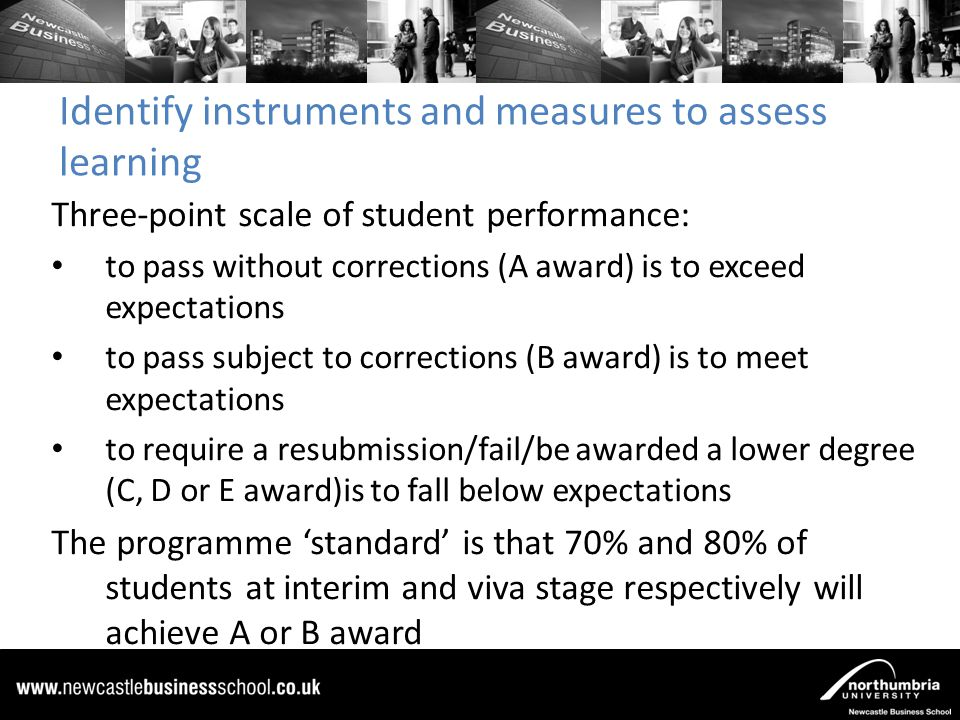 Collect, analyze, and disseminate assessment information 15 Doctoral students submitted for examination in 2010-11 (8 DBA, 7 PhD) Analyzed the assessment data from two 'stand-alone performance tests' (AACSB, 2007), at the mid-point progression (MPP) and viva stages The checklist question and open comment responses were coded, using content analysis (Holsti, 1969), against the programme learning objectives.
