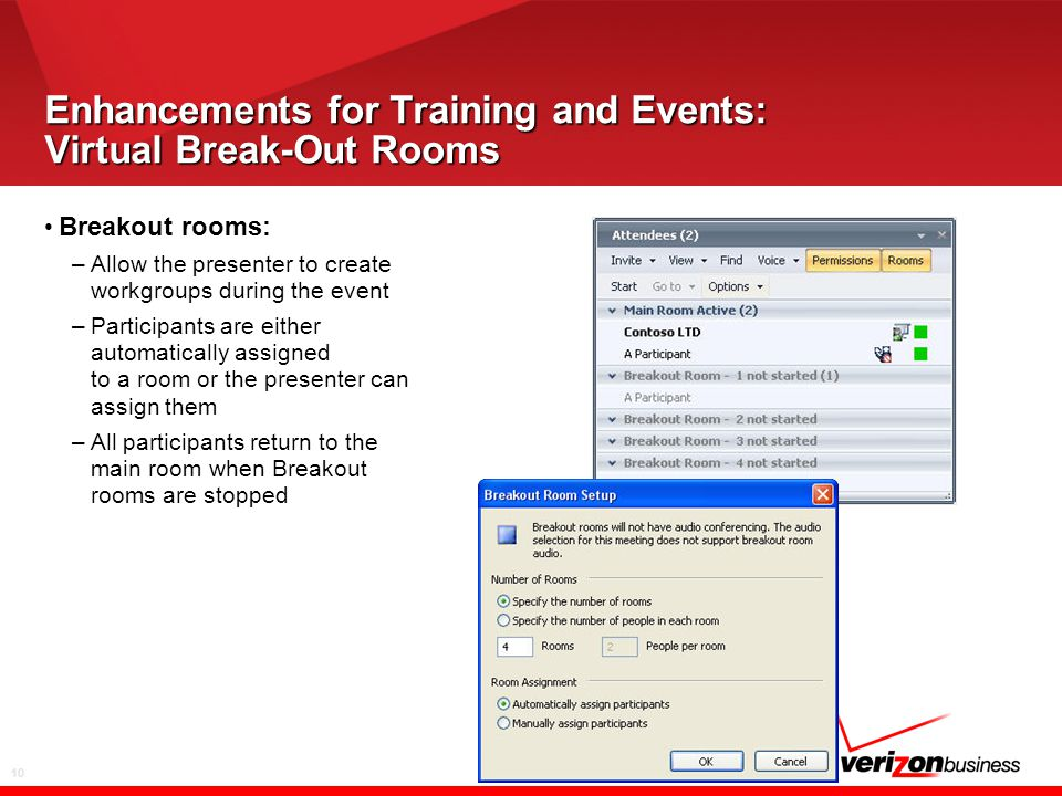 10 Enhancements for Training and Events: Virtual Break-Out Rooms Breakout rooms: –Allow the presenter to create workgroups during the event –Participants are either automatically assigned to a room or the presenter can assign them –All participants return to the main room when Breakout rooms are stopped